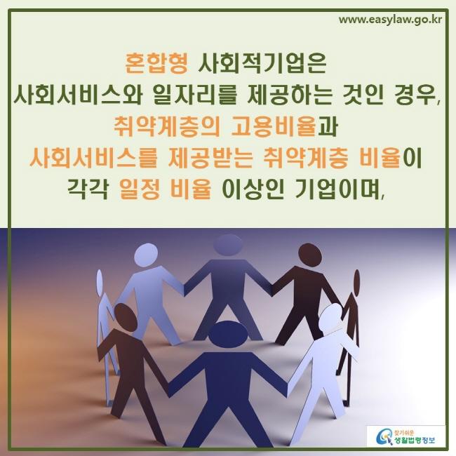 혼합형 사회적기업은 사회서비스와 일자리를 제공하는 것인 경우, 취약계층의 고용비율과 사회서비스를 제공받는 취약계층 비율이 각각 일정 비율 이상인 기업이며,